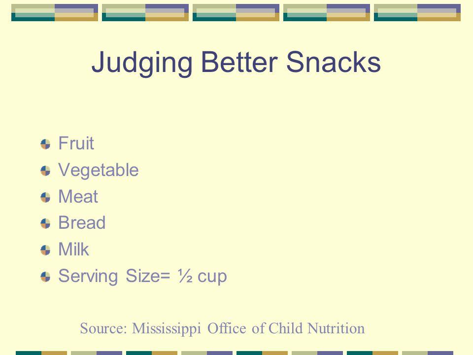 Judging Better Snacks Fruit Vegetable Meat Bread Milk Serving Size= ½ cup Source: Mississippi Office of Child Nutrition