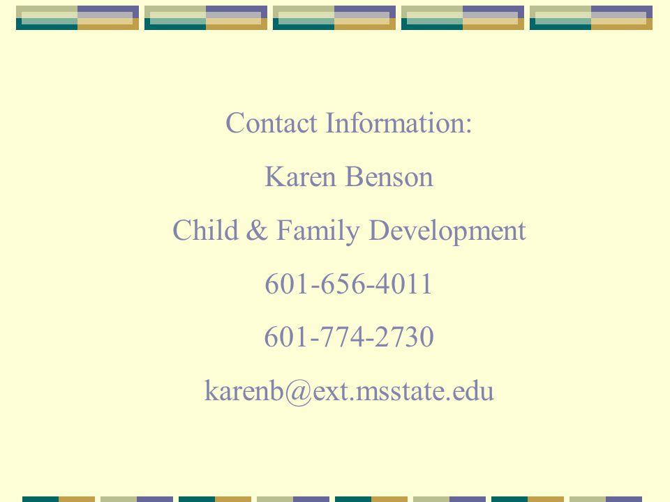 Contact Information: Karen Benson Child & Family Development 601-656-4011 601-774-2730 karenb@ext.msstate.edu