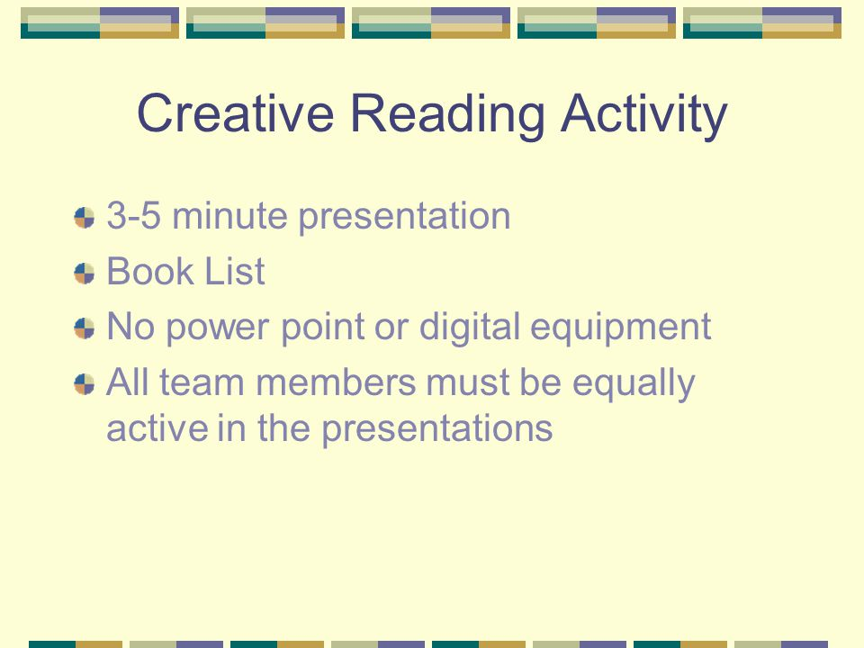 Creative Reading Activity 3-5 minute presentation Book List No power point or digital equipment All team members must be equally active in the presentations