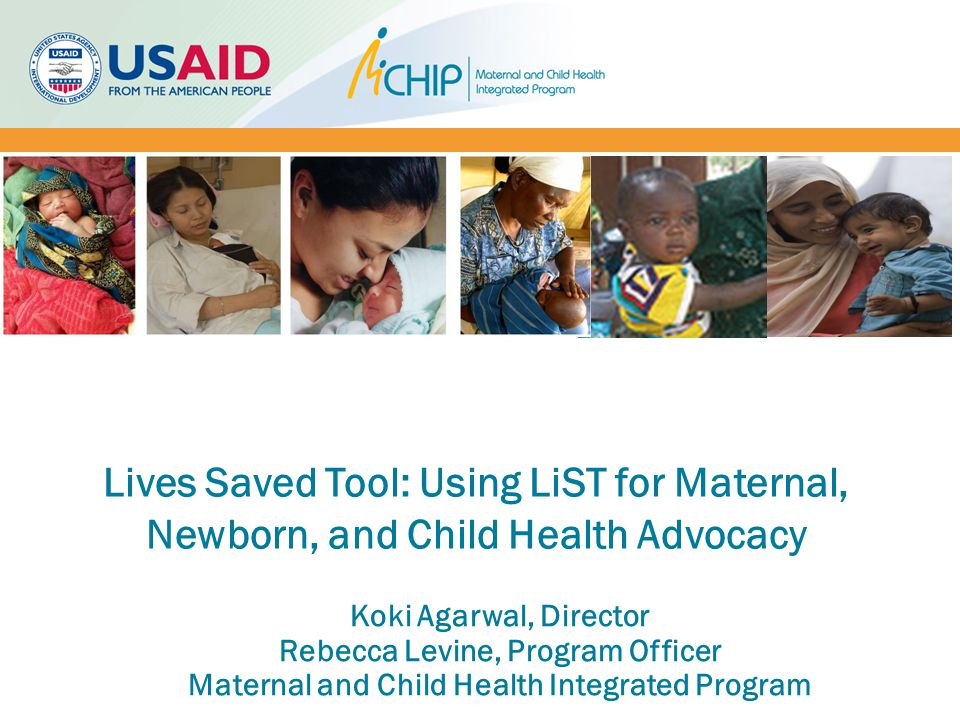 Koki Agarwal, Director Rebecca Levine, Program Officer Maternal and Child Health Integrated Program Lives Saved Tool: Using LiST for Maternal, Newborn, and Child Health Advocacy