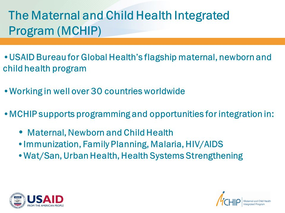 The Maternal and Child Health Integrated Program (MCHIP) USAID Bureau for Global Health's flagship maternal, newborn and child health program Working in well over 30 countries worldwide MCHIP supports programming and opportunities for integration in: Maternal, Newborn and Child Health Immunization, Family Planning, Malaria, HIV/AIDS Wat/San, Urban Health, Health Systems Strengthening