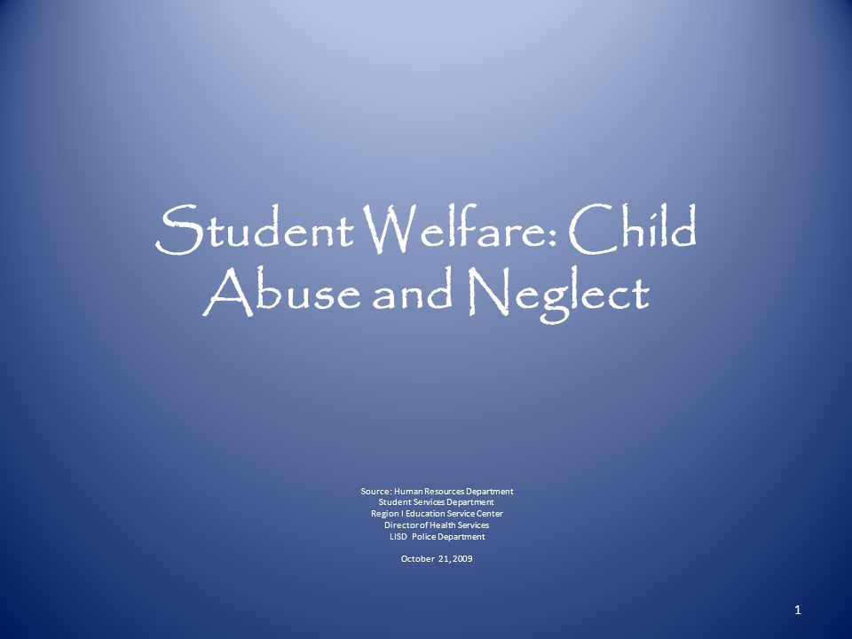 Student Welfare: Child Abuse and Neglect Source: Human Resources Department Student Services Department Region I Education Service Center Director of Health Services LISD Police Department October 21, 2009 1