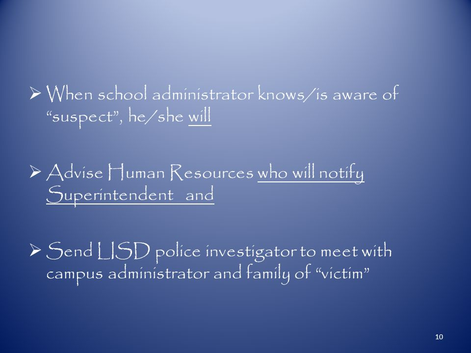  When school administrator knows/is aware of suspect , he/she will  Advise Human Resources who will notify Superintendent and  Send LISD police investigator to meet with campus administrator and family of victim 10