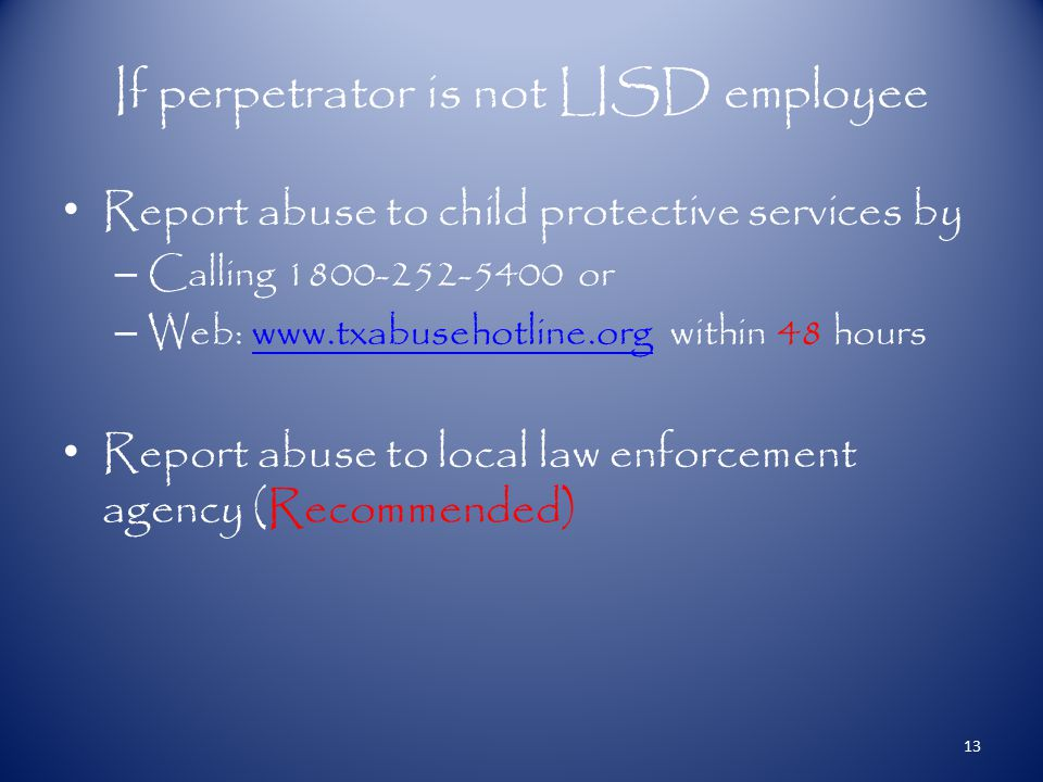 If perpetrator is not LISD employee Report abuse to child protective services by – Calling 1800-252-5400 or – Web: www.txabusehotline.org within 48 hourswww.txabusehotline.org Report abuse to local law enforcement agency (Recommended) 13