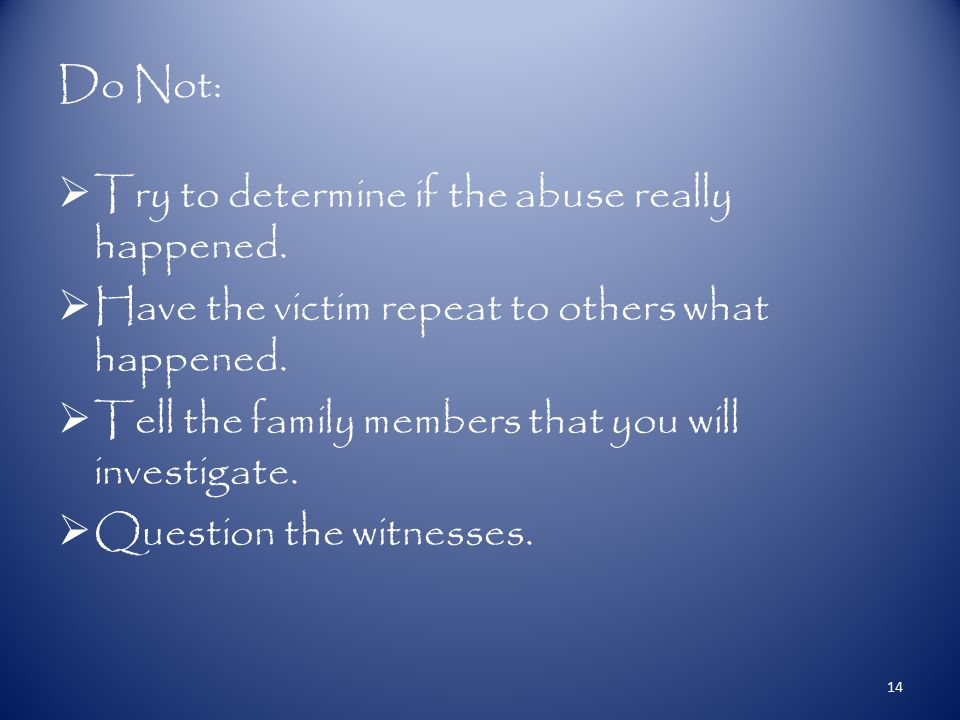 Do Not:  Try to determine if the abuse really happened.