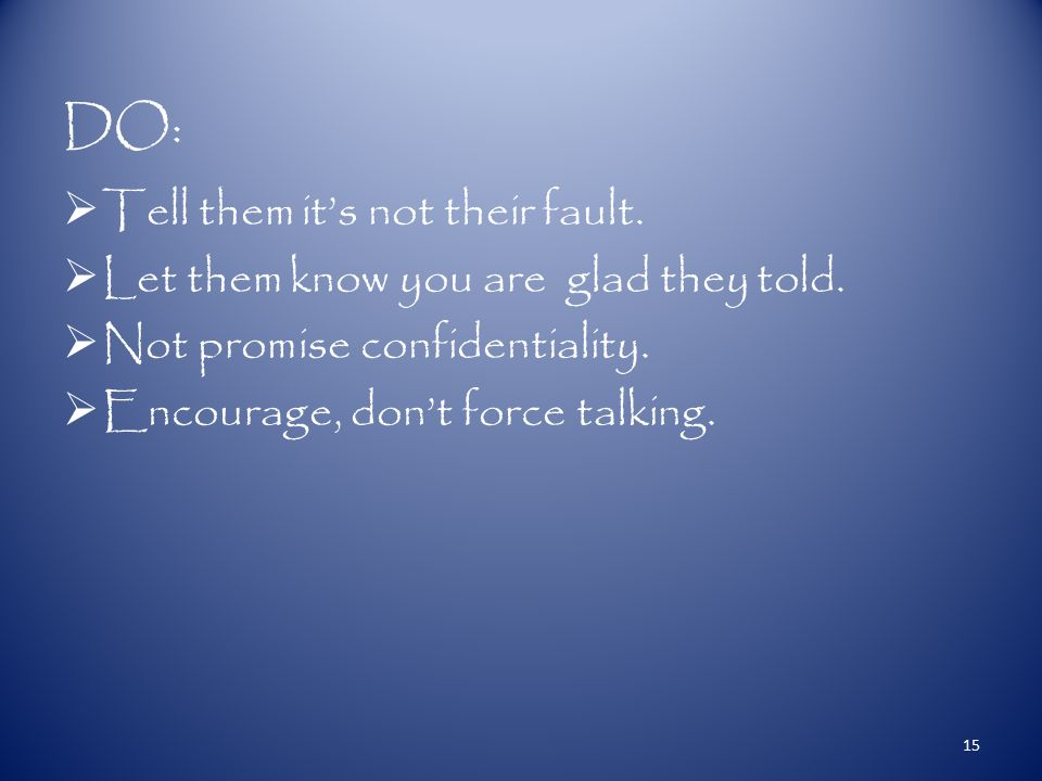DO:  Tell them it's not their fault.  Let them know you are glad they told.