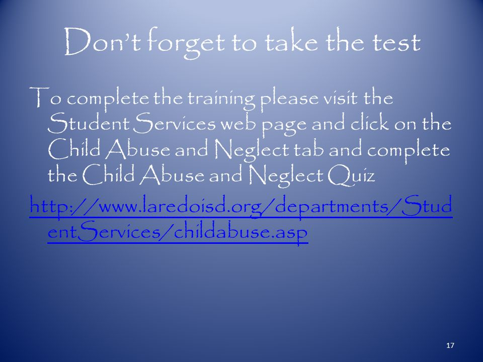 Don't forget to take the test To complete the training please visit the Student Services web page and click on the Child Abuse and Neglect tab and complete the Child Abuse and Neglect Quiz http://www.laredoisd.org/departments/Stud entServices/childabuse.asp 17