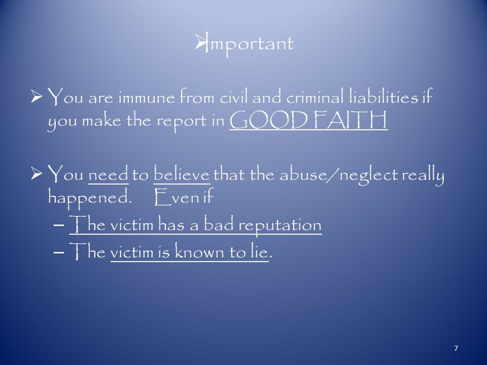  Important  You are immune from civil and criminal liabilities if you make the report in GOOD FAITH  You need to believe that the abuse/neglect really happened.