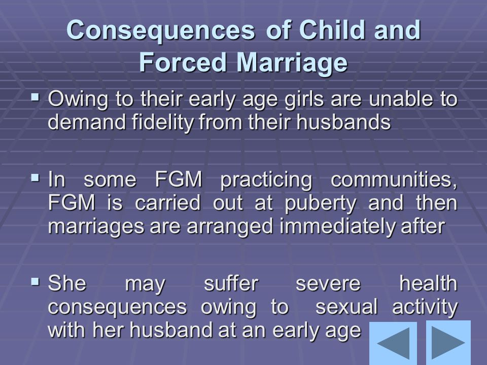 Consequences of Child and Forced Marriage  Owing to their early age girls are unable to demand fidelity from their husbands  In some FGM practicing