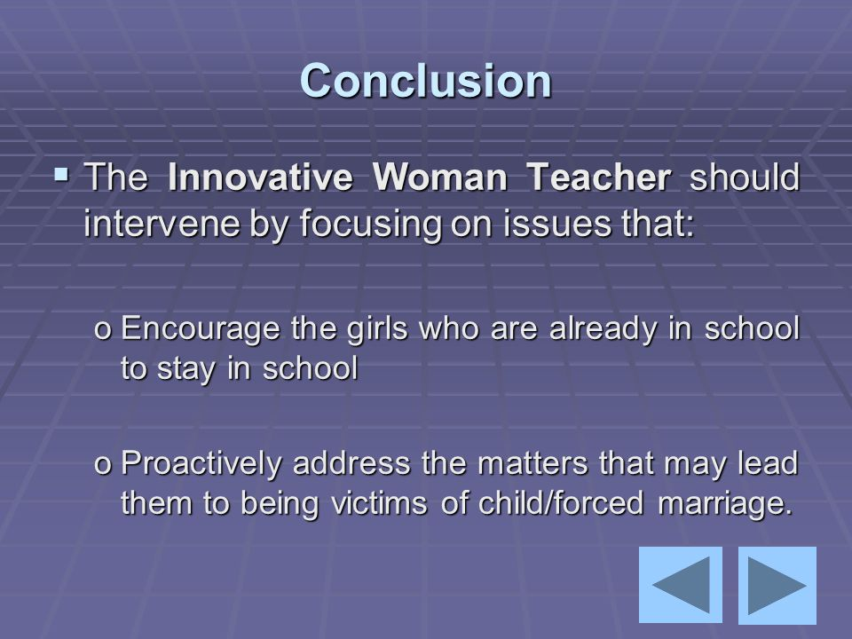 Conclusion  The Innovative Woman Teacher should intervene by focusing on issues that: oEncourage the girls who are already in school to stay in schoo