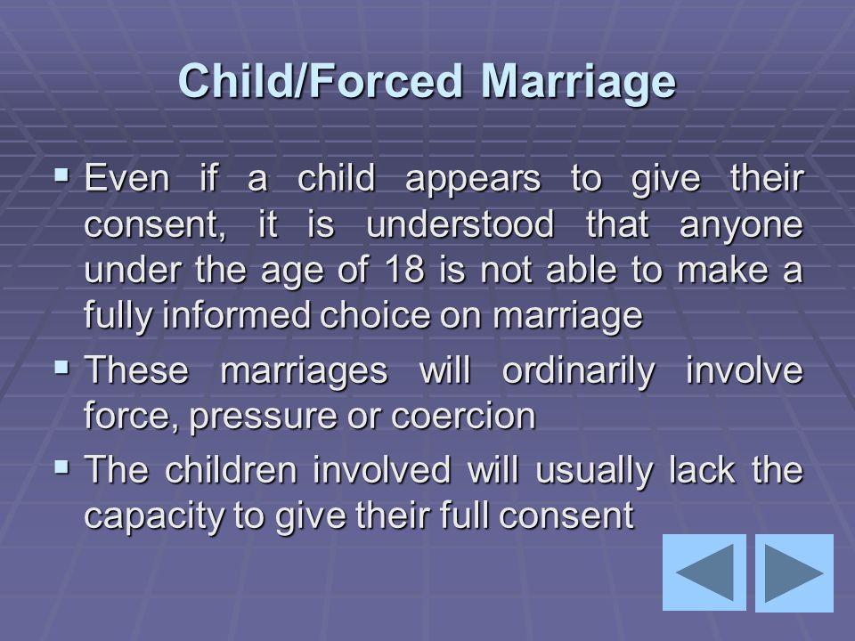 Child/Forced Marriage  Even if a child appears to give their consent, it is understood that anyone under the age of 18 is not able to make a fully in