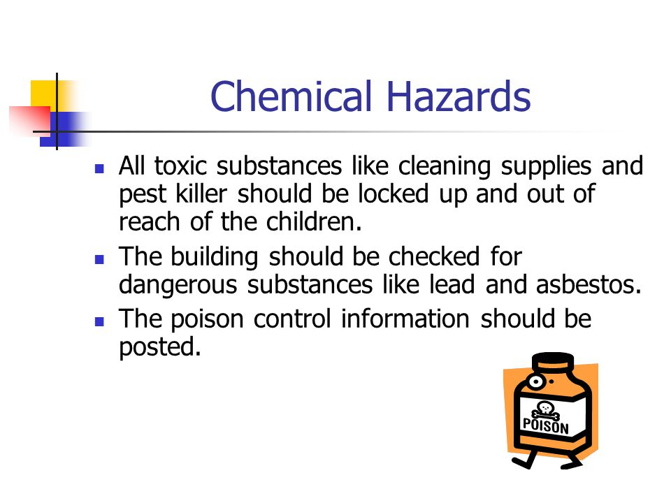Chemical Hazards All toxic substances like cleaning supplies and pest killer should be locked up and out of reach of the children.