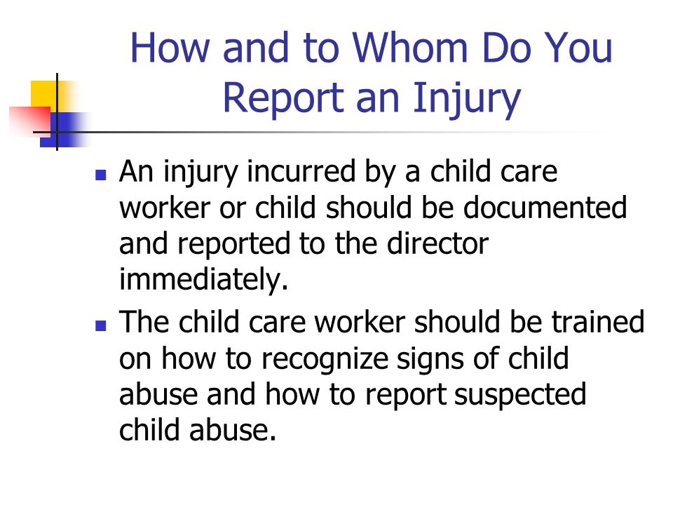 How and to Whom Do You Report an Injury An injury incurred by a child care worker or child should be documented and reported to the director immediately.