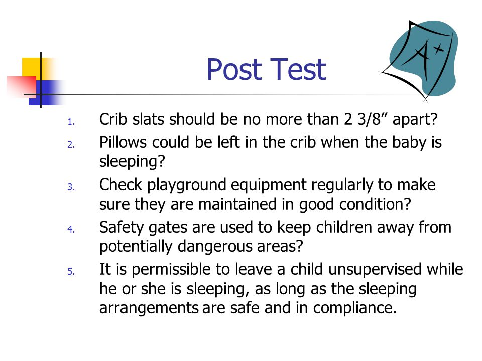 Post Test 1. Crib slats should be no more than 2 3/8 apart.