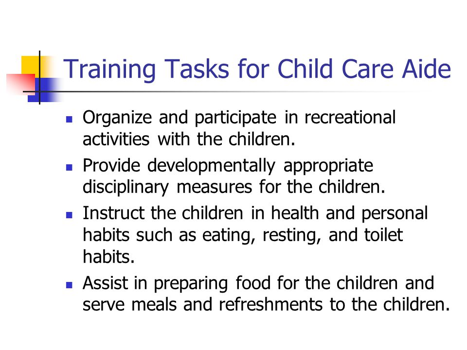 Training Tasks for Child Care Aide Organize and participate in recreational activities with the children.