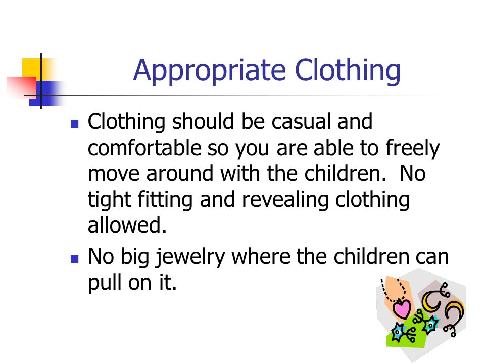 Appropriate Clothing Clothing should be casual and comfortable so you are able to freely move around with the children.