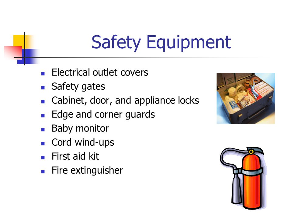 Safety Equipment Electrical outlet covers Safety gates Cabinet, door, and appliance locks Edge and corner guards Baby monitor Cord wind-ups First aid kit Fire extinguisher