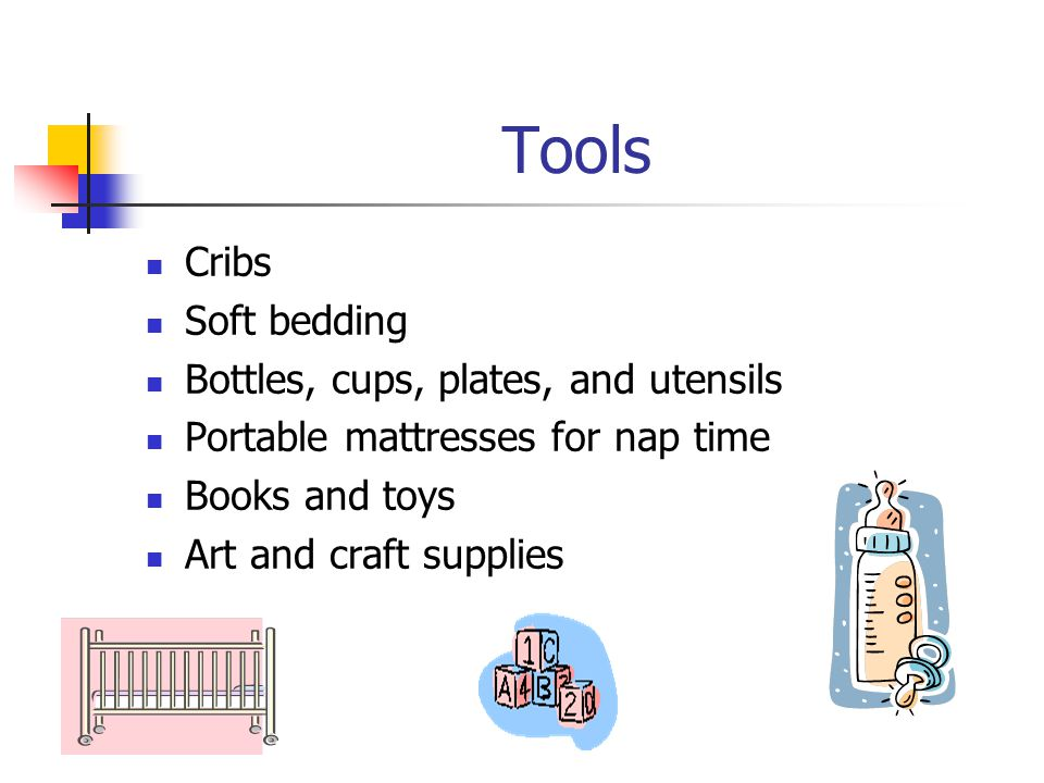 Tools Cribs Soft bedding Bottles, cups, plates, and utensils Portable mattresses for nap time Books and toys Art and craft supplies