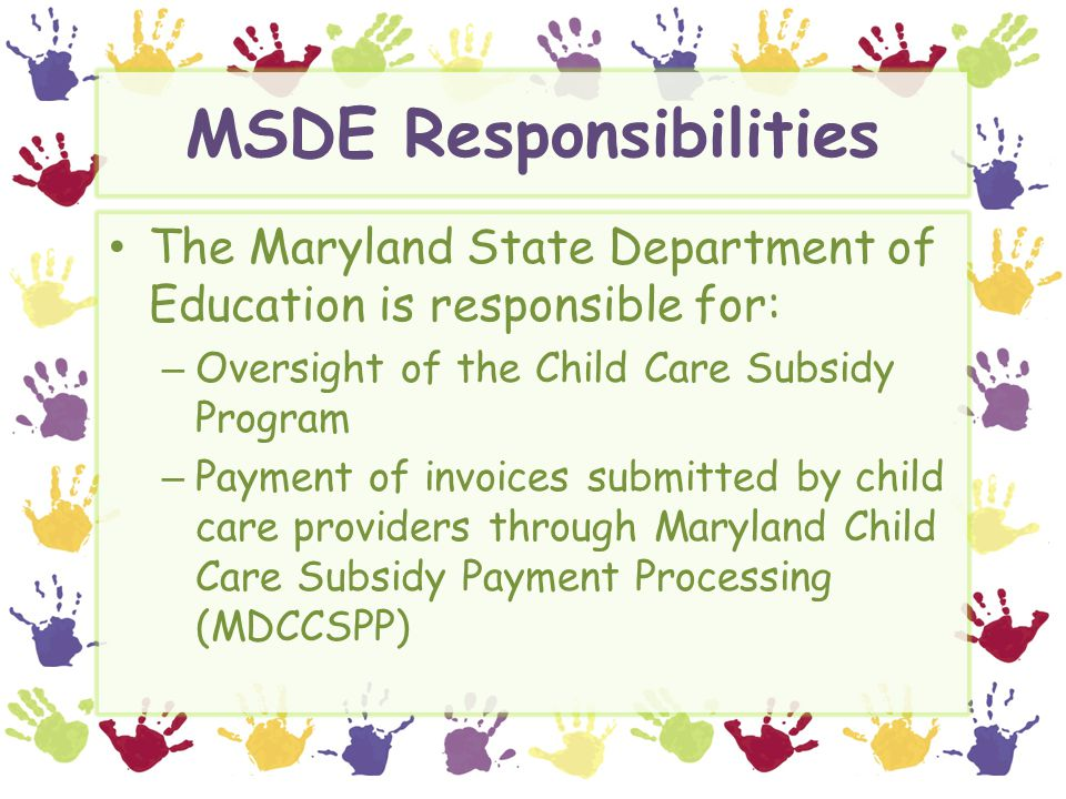 MSDE Responsibilities The Maryland State Department of Education is responsible for: – Oversight of the Child Care Subsidy Program – Payment of invoic