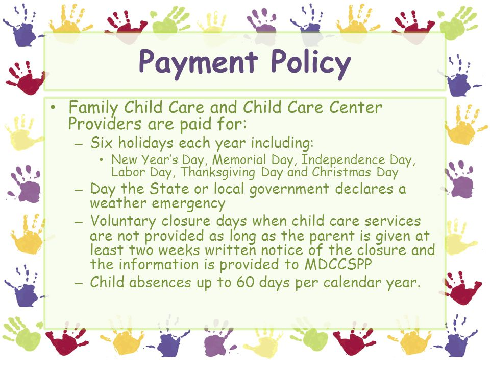Payment Policy Family Child Care and Child Care Center Providers are paid for: – Six holidays each year including: New Year's Day, Memorial Day, Indep