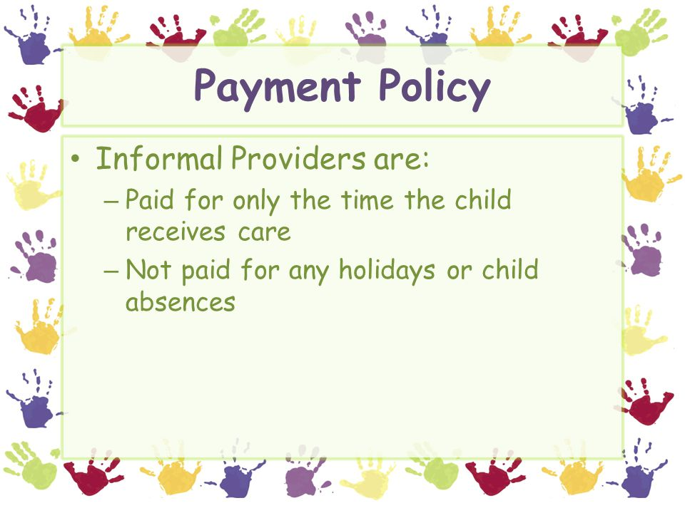 Payment Policy Informal Providers are: – Paid for only the time the child receives care – Not paid for any holidays or child absences