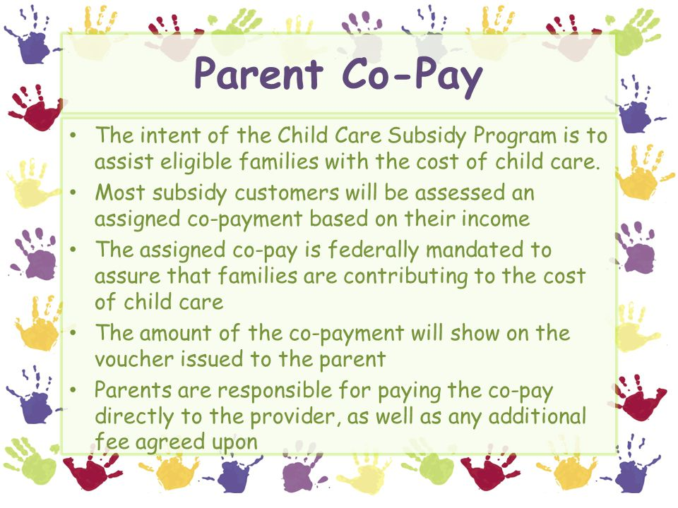 Parent Co-Pay The intent of the Child Care Subsidy Program is to assist eligible families with the cost of child care. Most subsidy customers will be