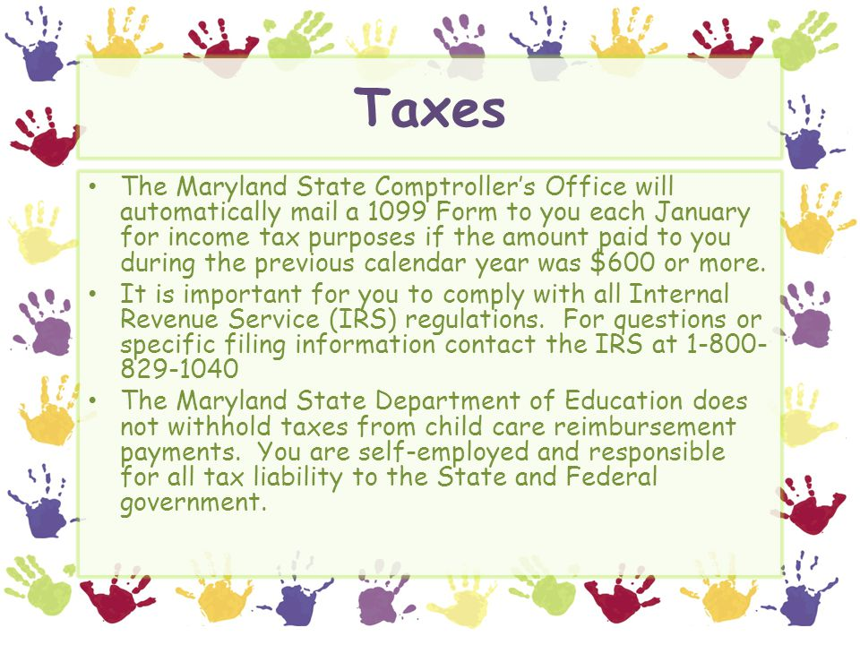 Taxes The Maryland State Comptroller's Office will automatically mail a 1099 Form to you each January for income tax purposes if the amount paid to yo