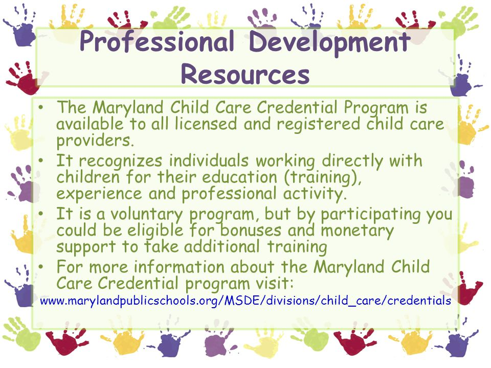 Professional Development Resources The Maryland Child Care Credential Program is available to all licensed and registered child care providers. It rec