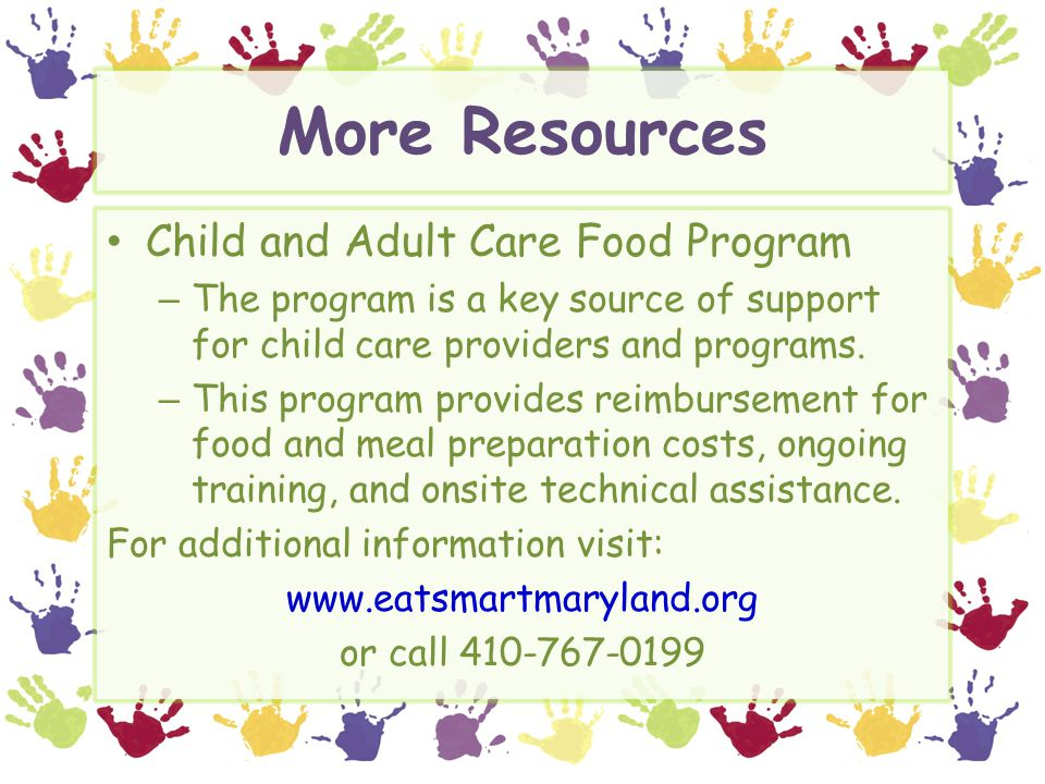 More Resources Child and Adult Care Food Program – The program is a key source of support for child care providers and programs. – This program provid