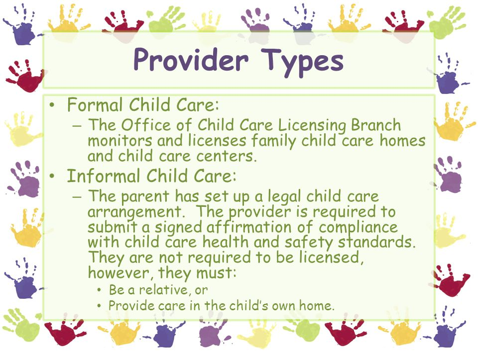 Provider Types Formal Child Care: – The Office of Child Care Licensing Branch monitors and licenses family child care homes and child care centers. In