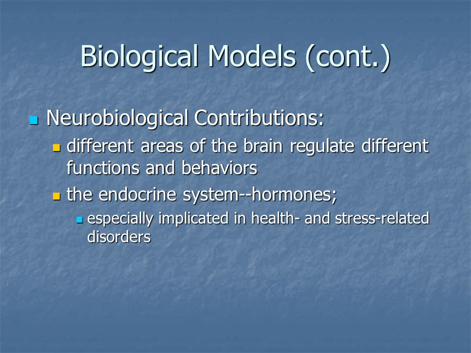 Biological Models (cont.) Neurobiological Contributions: Neurobiological Contributions: different areas of the brain regulate different functions and behaviors different areas of the brain regulate different functions and behaviors the endocrine system--hormones; the endocrine system--hormones; especially implicated in health- and stress-related disorders especially implicated in health- and stress-related disorders