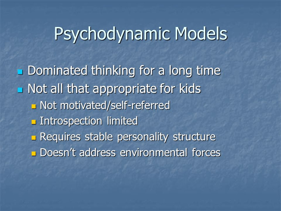 Psychodynamic Models Dominated thinking for a long time Dominated thinking for a long time Not all that appropriate for kids Not all that appropriate for kids Not motivated/self-referred Not motivated/self-referred Introspection limited Introspection limited Requires stable personality structure Requires stable personality structure Doesn't address environmental forces Doesn't address environmental forces