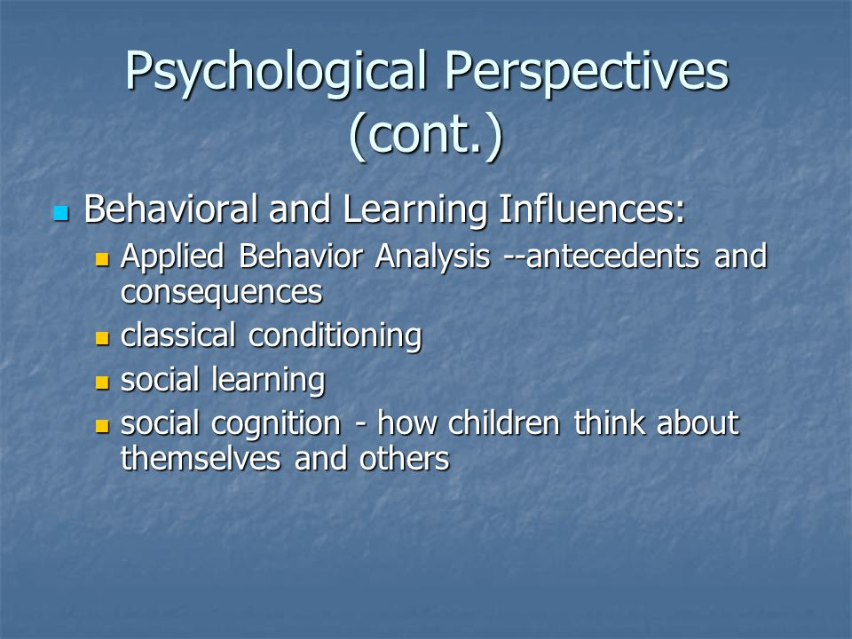 Psychological Perspectives (cont.) Behavioral and Learning Influences: Behavioral and Learning Influences: Applied Behavior Analysis --antecedents and consequences Applied Behavior Analysis --antecedents and consequences classical conditioning classical conditioning social learning social learning social cognition - how children think about themselves and others social cognition - how children think about themselves and others