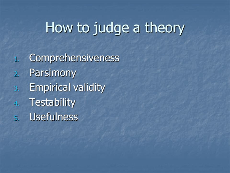 How to judge a theory 1. Comprehensiveness 2. Parsimony 3.