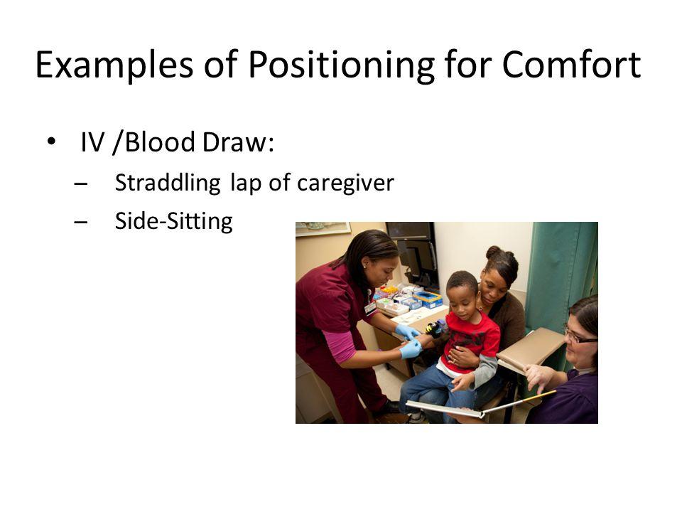 Examples of Positioning for Comfort IV /Blood Draw: ̶Straddling lap of caregiver ̶Side-Sitting