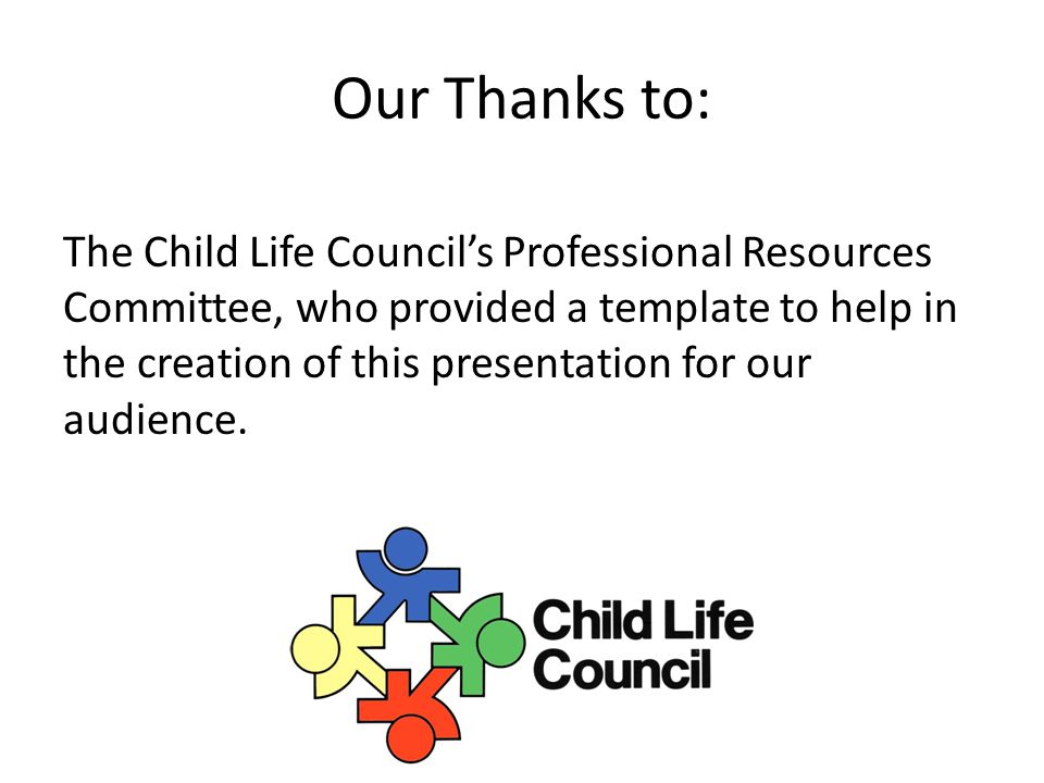 Our Thanks to: The Child Life Council's Professional Resources Committee, who provided a template to help in the creation of this presentation for our audience.