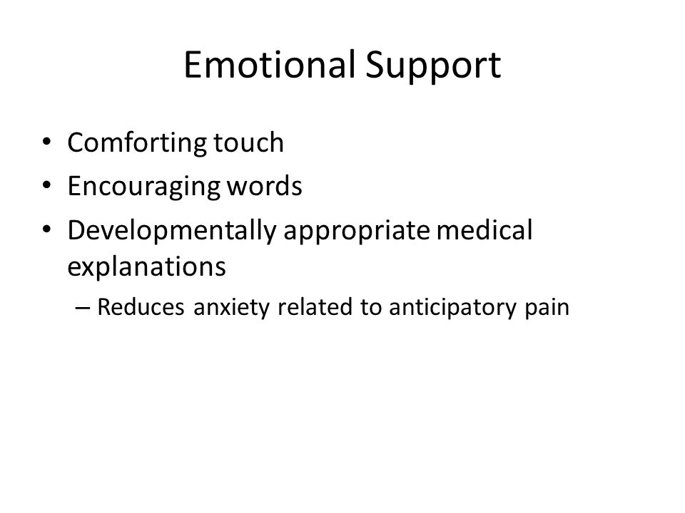 Emotional Support Comforting touch Encouraging words Developmentally appropriate medical explanations – Reduces anxiety related to anticipatory pain
