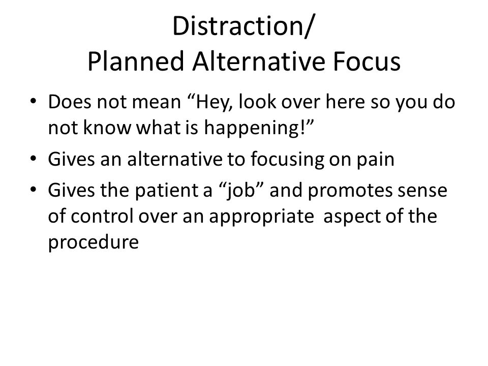 Distraction/ Planned Alternative Focus Does not mean Hey, look over here so you do not know what is happening! Gives an alternative to focusing on pain Gives the patient a job and promotes sense of control over an appropriate aspect of the procedure