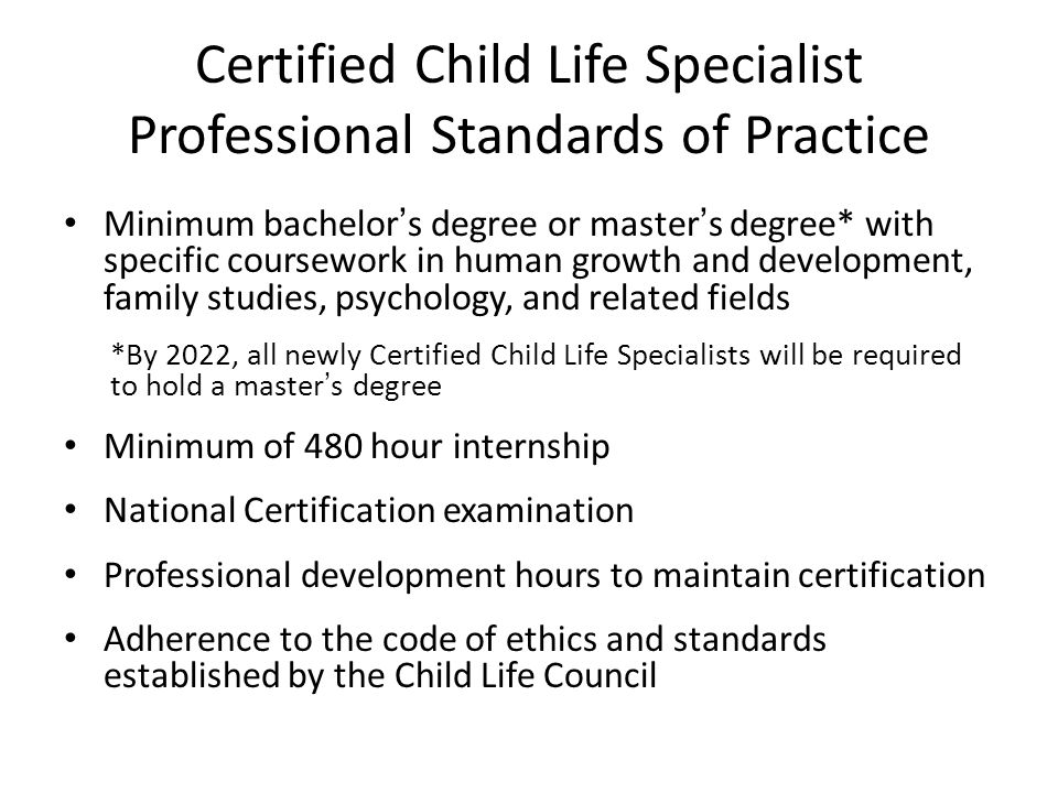 Certified Child Life Specialist Professional Standards of Practice Minimum bachelor's degree or master's degree* with specific coursework in human growth and development, family studies, psychology, and related fields *By 2022, all newly Certified Child Life Specialists will be required to hold a master's degree Minimum of 480 hour internship National Certification examination Professional development hours to maintain certification Adherence to the code of ethics and standards established by the Child Life Council