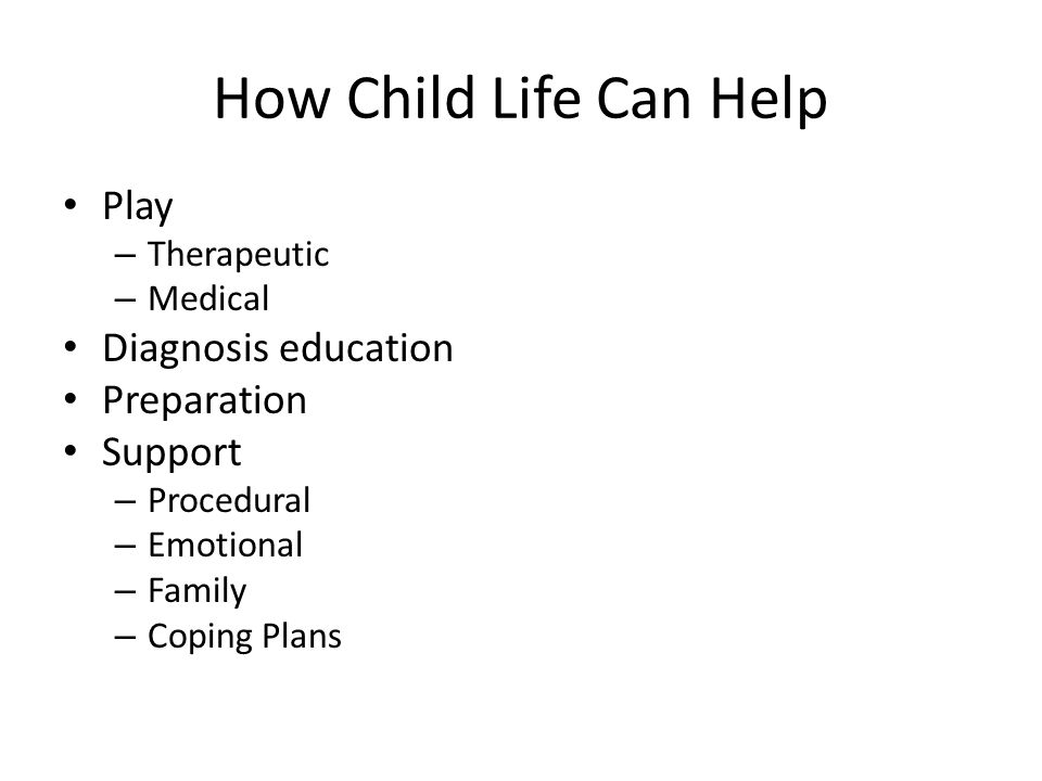 How Child Life Can Help Play – Therapeutic – Medical Diagnosis education Preparation Support – Procedural – Emotional – Family – Coping Plans