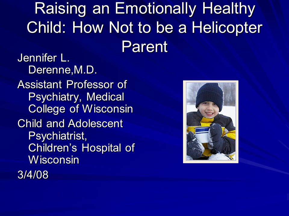 Raising an Emotionally Healthy Child: How Not to be a Helicopter Parent Jennifer L. Derenne,M.D. Assistant Professor of Psychiatry, Medical College of