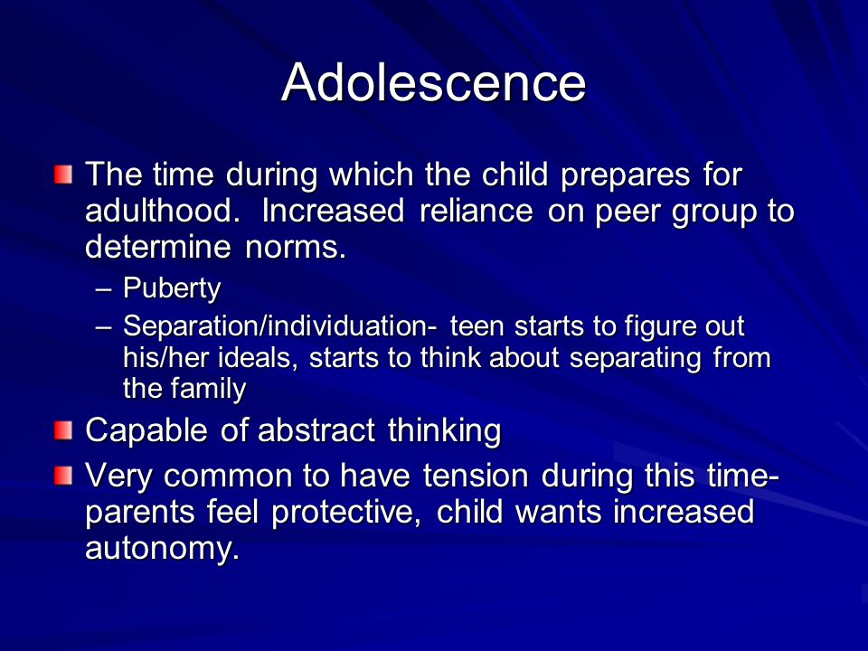 Adolescence The time during which the child prepares for adulthood. Increased reliance on peer group to determine norms. –Puberty –Separation/individu