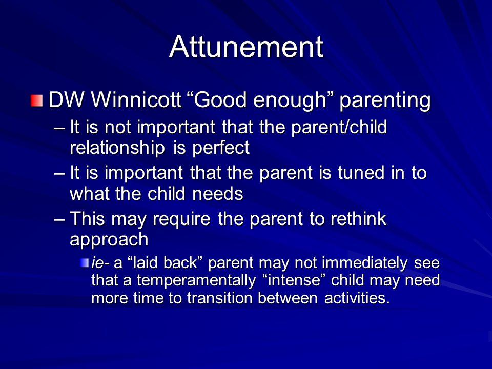 "Attunement DW Winnicott ""Good enough"" parenting –It is not important that the parent/child relationship is perfect –It is important that the parent is"