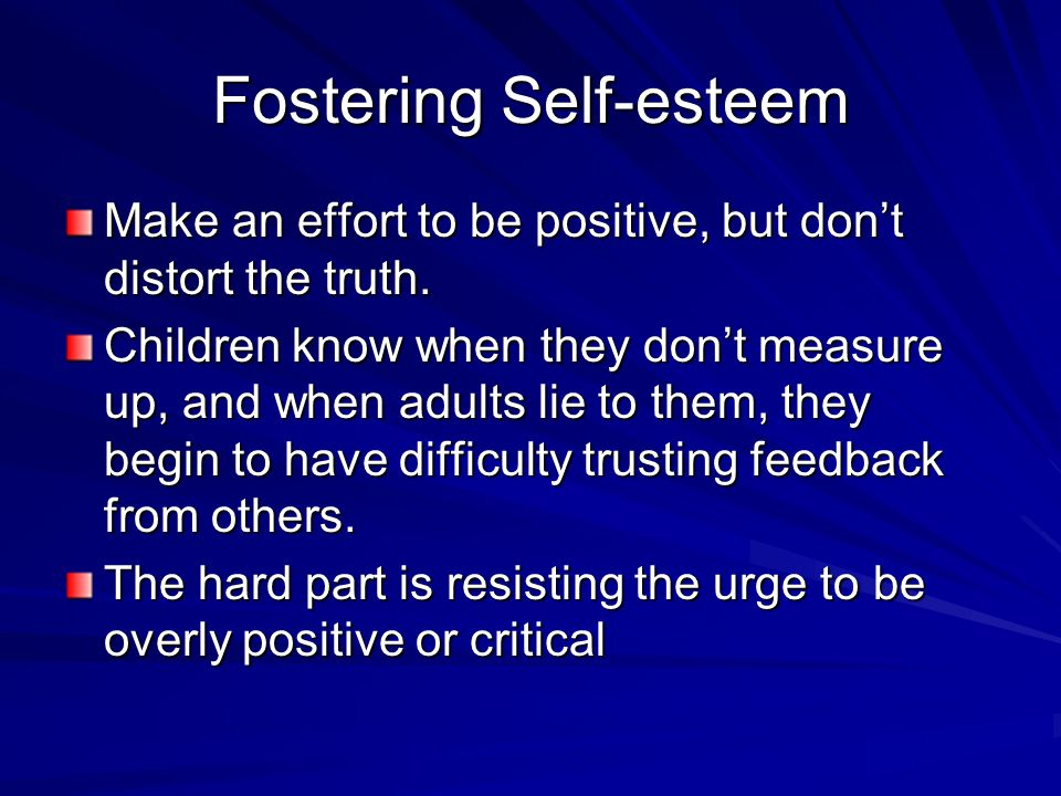 Fostering Self-esteem Make an effort to be positive, but don't distort the truth. Children know when they don't measure up, and when adults lie to the