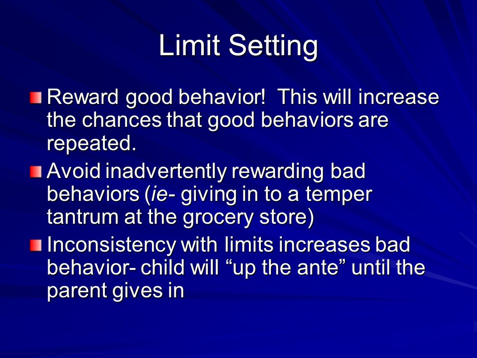 Limit Setting Reward good behavior! This will increase the chances that good behaviors are repeated. Avoid inadvertently rewarding bad behaviors (ie-