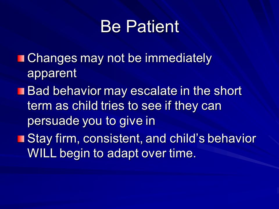 Be Patient Changes may not be immediately apparent Bad behavior may escalate in the short term as child tries to see if they can persuade you to give