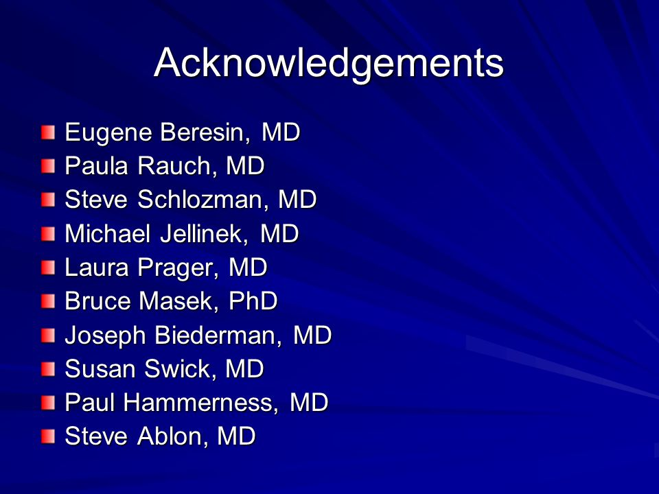 Acknowledgements Eugene Beresin, MD Paula Rauch, MD Steve Schlozman, MD Michael Jellinek, MD Laura Prager, MD Bruce Masek, PhD Joseph Biederman, MD Su
