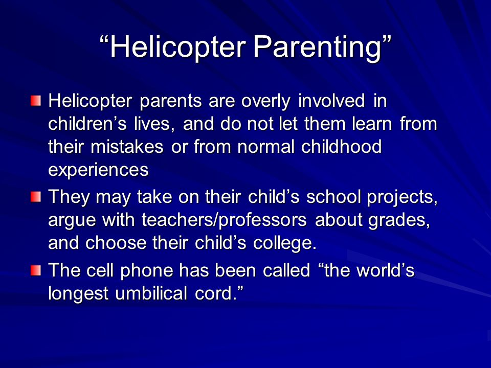 """""""Helicopter Parenting"""" Helicopter parents are overly involved in children's lives, and do not let them learn from their mistakes or from normal childh"""