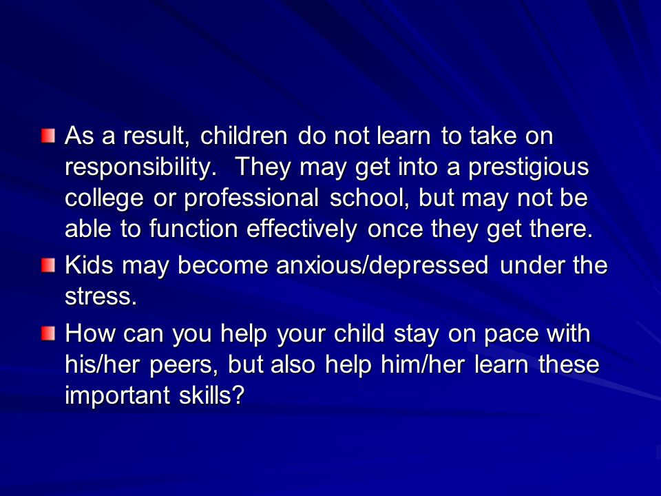 As a result, children do not learn to take on responsibility. They may get into a prestigious college or professional school, but may not be able to f
