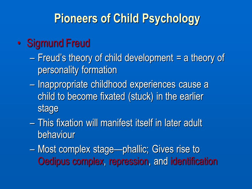 Sigmund FreudSigmund Freud –Freud's theory of child development = a theory of personality formation –Inappropriate childhood experiences cause a child